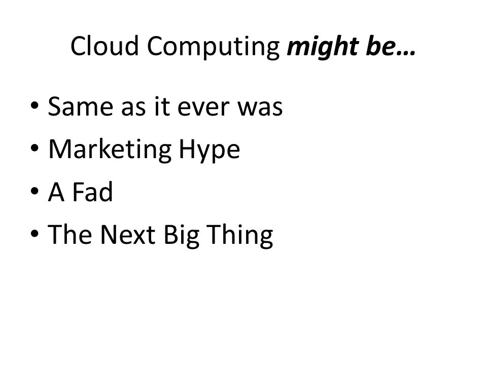 Cloud Computing might be… Same as it ever was Marketing Hype A Fad The Next Big Thing