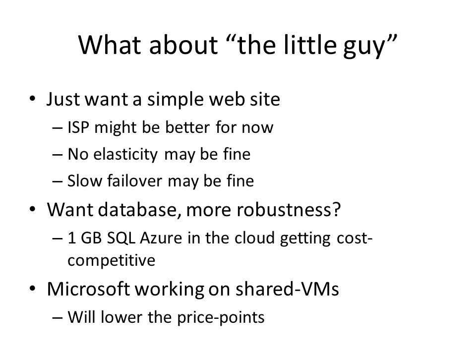 What about the little guy Just want a simple web site – ISP might be better for now – No elasticity may be fine – Slow failover may be fine Want database, more robustness.