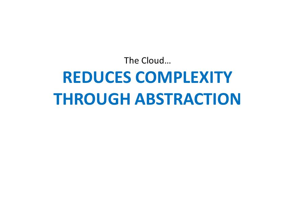 The Cloud… REDUCES COMPLEXITY THROUGH ABSTRACTION