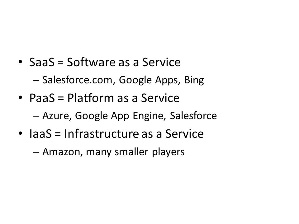 SaaS = Software as a Service – Salesforce.com, Google Apps, Bing PaaS = Platform as a Service – Azure, Google App Engine, Salesforce IaaS = Infrastructure as a Service – Amazon, many smaller players