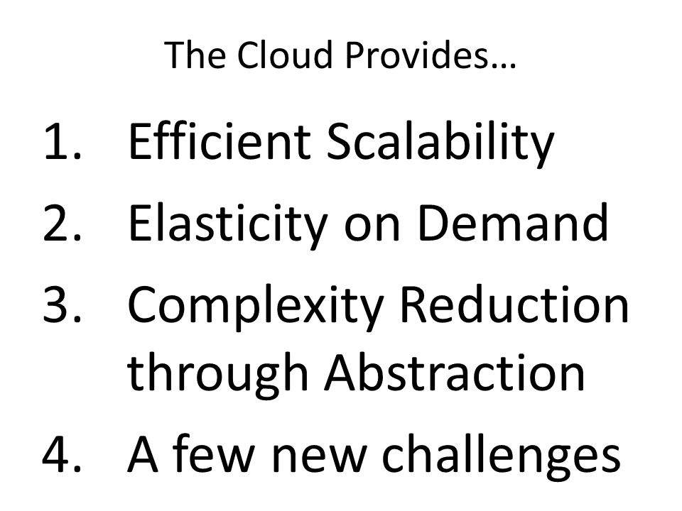 The Cloud Provides… 1.Efficient Scalability 2.Elasticity on Demand 3.Complexity Reduction through Abstraction 4.A few new challenges