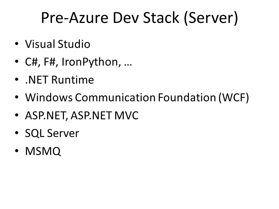 Pre-Azure Dev Stack (Server) Visual Studio C#, F#, IronPython, ….NET Runtime Windows Communication Foundation (WCF) ASP.NET, ASP.NET MVC SQL Server MSMQ