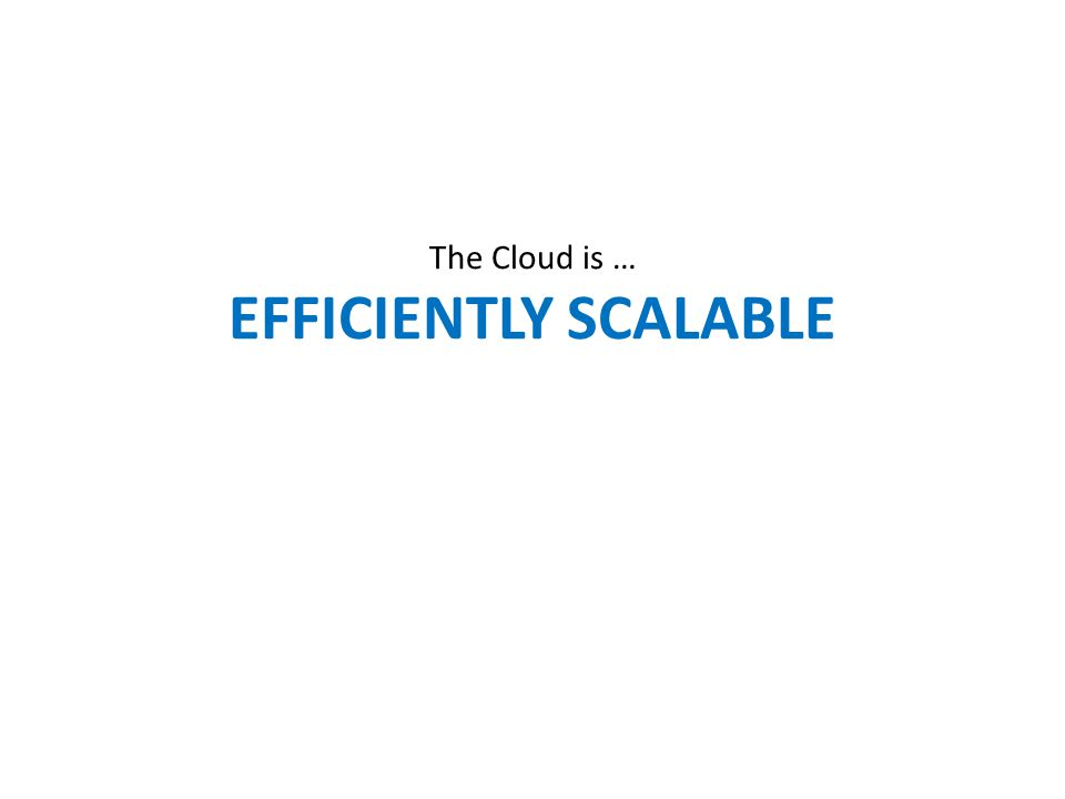 The Cloud is … EFFICIENTLY SCALABLE