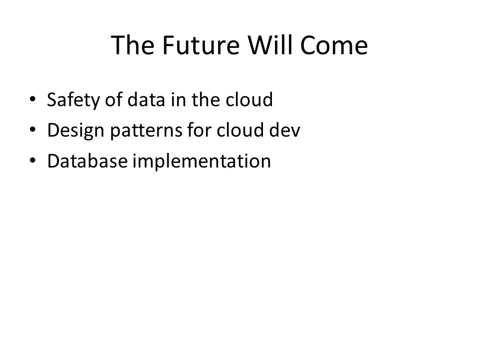 The Future Will Come Safety of data in the cloud Design patterns for cloud dev Database implementation
