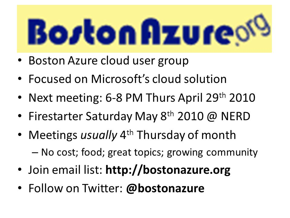 BostonAzure.org Boston Azure cloud user group Focused on Microsoft's cloud solution Next meeting: 6-8 PM Thurs April 29 th 2010 Firestarter Saturday May 8 th 2010 @ NERD Meetings usually 4 th Thursday of month – No cost; food; great topics; growing community Join email list: http://bostonazure.org Follow on Twitter: @bostonazure