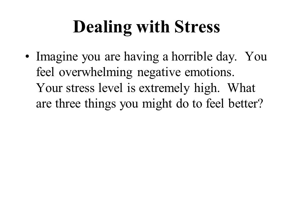 Dealing with Stress Imagine you are having a horrible day. You feel overwhelming negative emotions. Your stress level is extremely high. What are thre