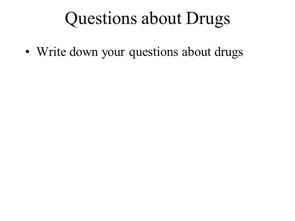 Questions about Drugs Write down your questions about drugs