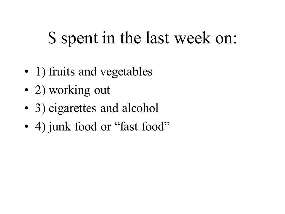 """$ spent in the last week on: 1) fruits and vegetables 2) working out 3) cigarettes and alcohol 4) junk food or """"fast food"""""""