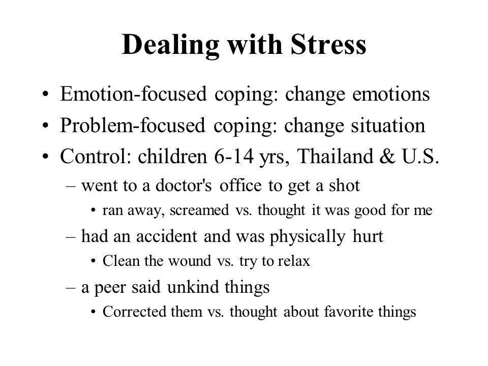 Dealing with Stress Emotion-focused coping: change emotions Problem-focused coping: change situation Control: children 6-14 yrs, Thailand & U.S. –went