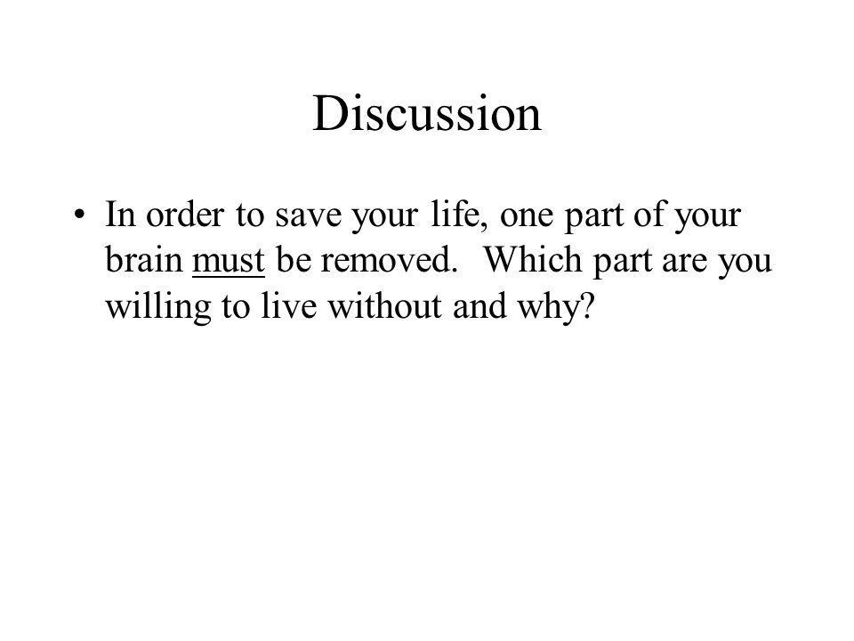 Discussion In order to save your life, one part of your brain must be removed. Which part are you willing to live without and why?