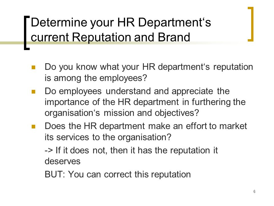 7 Talk to employees to Learn the HR Department Reputation and Brand To open up conversations with all levels of employees To present the HR department in the role of facilitator instead of enforcer HR must communicate  HR must listen carefully to what its customers need  It must promote what it has done and can do -> Think of yourself as a product and do some smart marketing