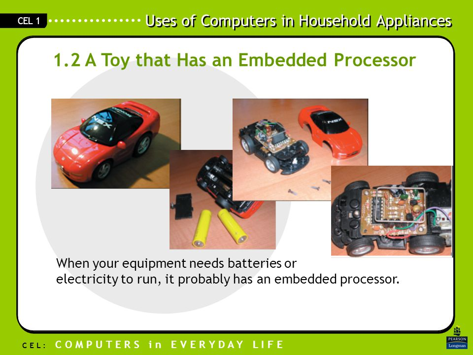 Uses of Computers in Household Appliances C E L : C O M P U T E R S i n E V E R Y D A Y L I F E CEL 1 1.2 A Toy that Has an Embedded Processor When your equipment needs batteries or electricity to run, it probably has an embedded processor.