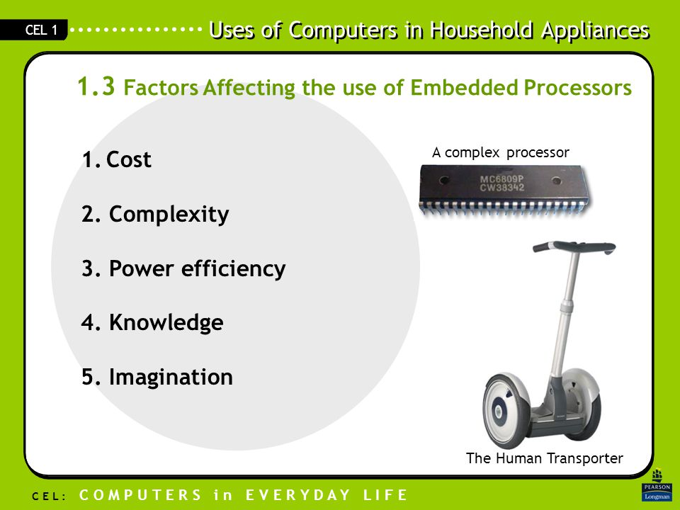 Uses of Computers in Household Appliances C E L : C O M P U T E R S i n E V E R Y D A Y L I F E CEL 1 1.3 Factors Affecting the use of Embedded Processors 1.Cost 2.
