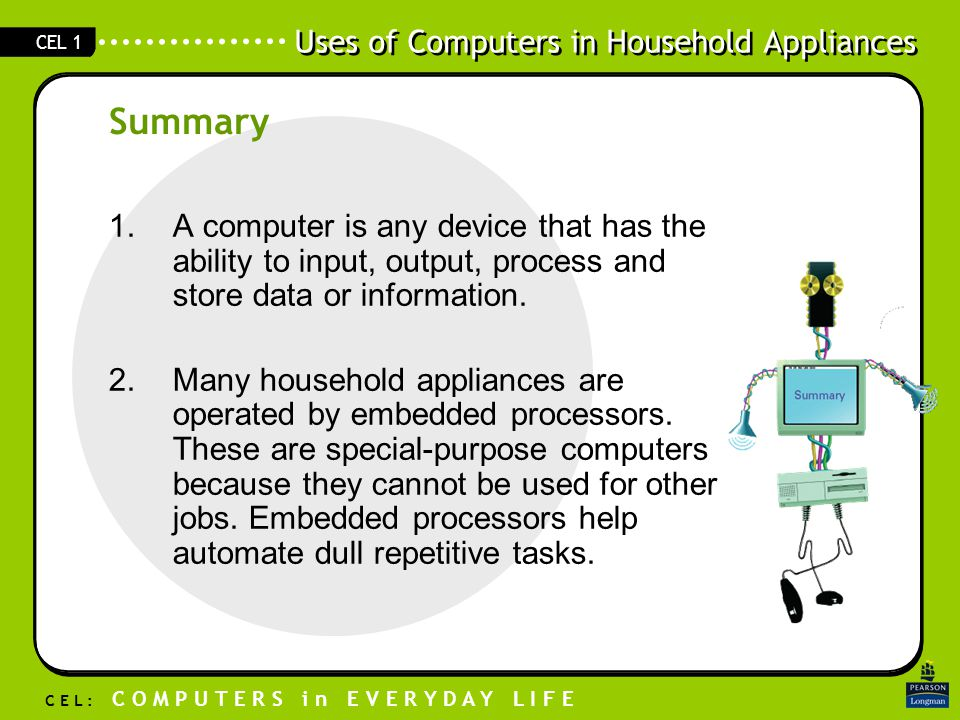 Uses of Computers in Household Appliances C E L : C O M P U T E R S i n E V E R Y D A Y L I F E CEL 1 1.A computer is any device that has the ability to input, output, process and store data or information.