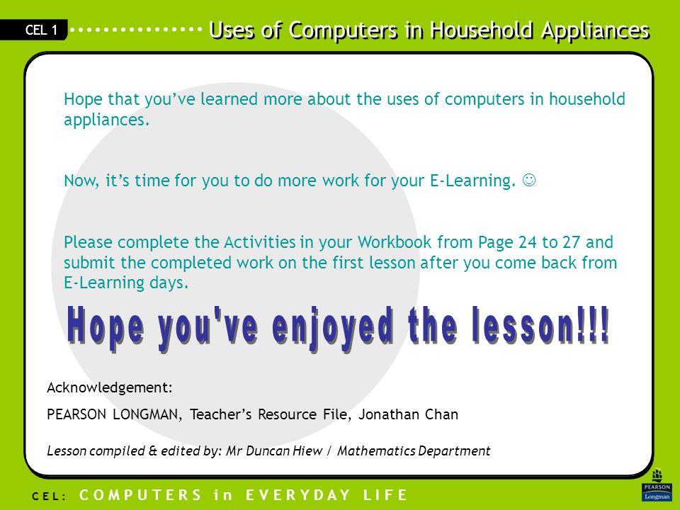 Uses of Computers in Household Appliances C E L : C O M P U T E R S i n E V E R Y D A Y L I F E CEL 1 Hope that you've learned more about the uses of computers in household appliances.