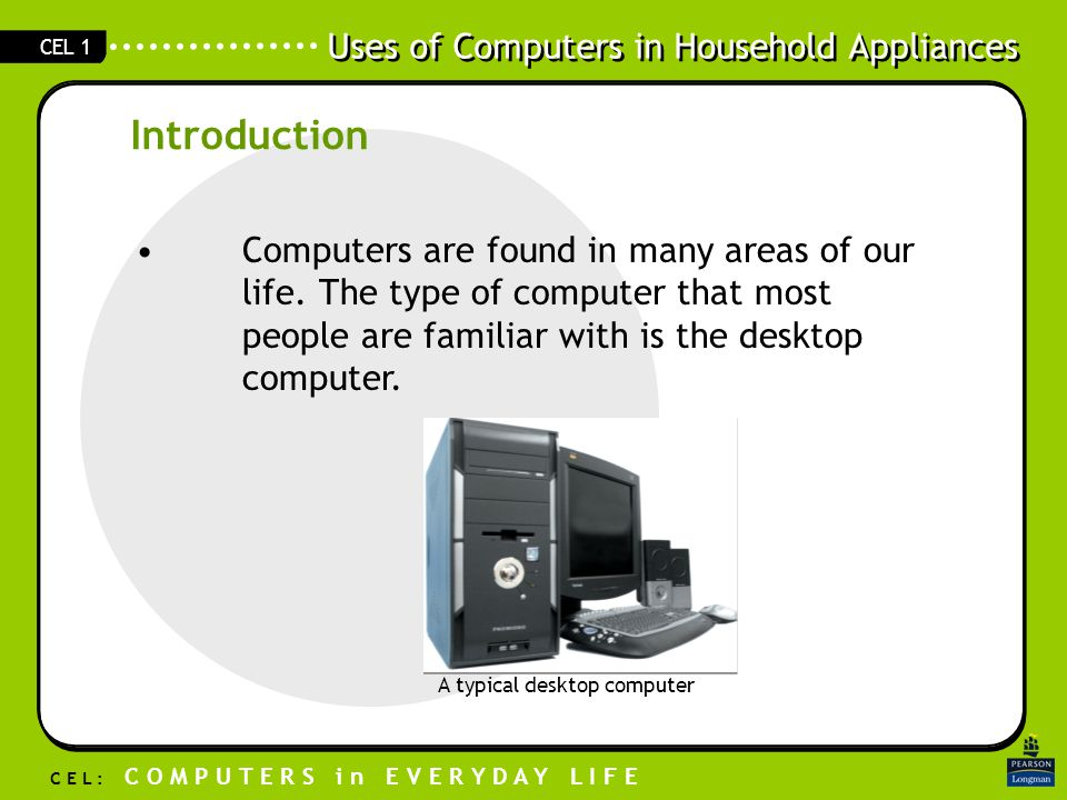 Uses of Computers in Household Appliances C E L : C O M P U T E R S i n E V E R Y D A Y L I F E CEL 1 Computers are found in many areas of our life.