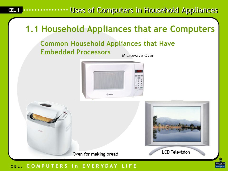 Uses of Computers in Household Appliances C E L : C O M P U T E R S i n E V E R Y D A Y L I F E CEL 1 1.1 Household Appliances that are Computers Common Household Appliances that Have Embedded Processors Microwave Oven LCD Television Oven for making bread