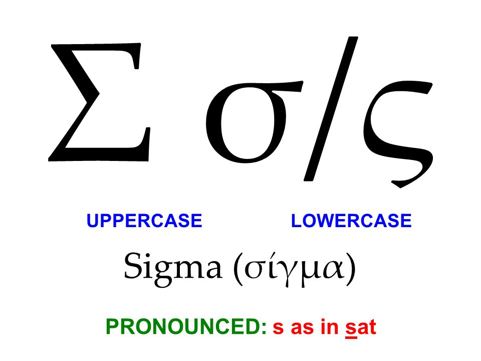 Sigma (σίγμα) PRONOUNCED: s as in sat Σ σ/ςΣ σ/ς UPPERCASE LOWERCASE