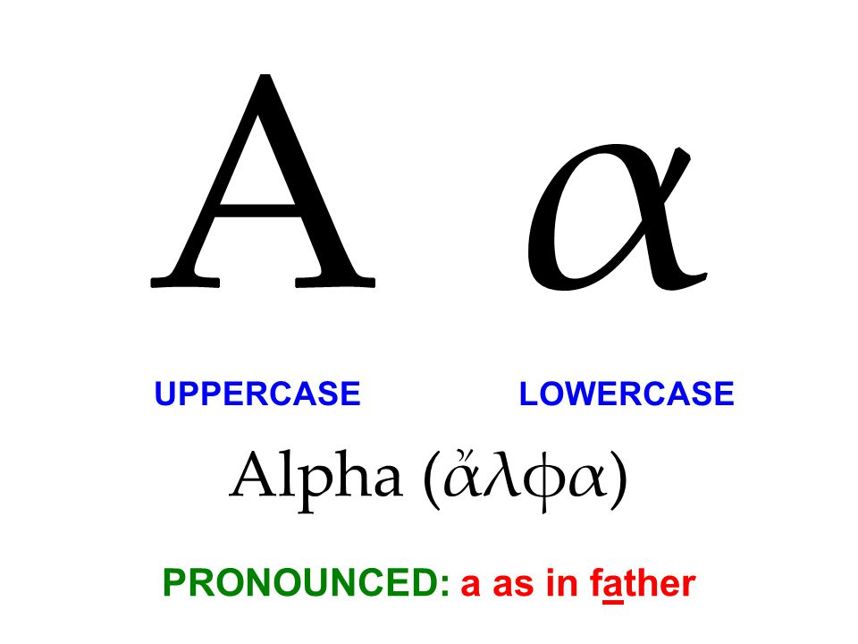 Alpha (ἄλφα) PRONOUNCED: a as in father A α UPPERCASE LOWERCASE