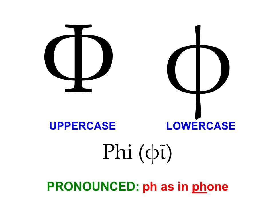 Phi (φῖ) PRONOUNCED: ph as in phone Φ φ UPPERCASE LOWERCASE