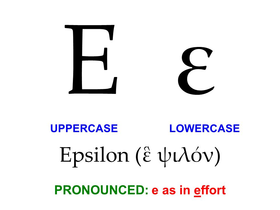 Epsilon (ἓ ψιλόν) PRONOUNCED: e as in effort Ε ε UPPERCASE LOWERCASE
