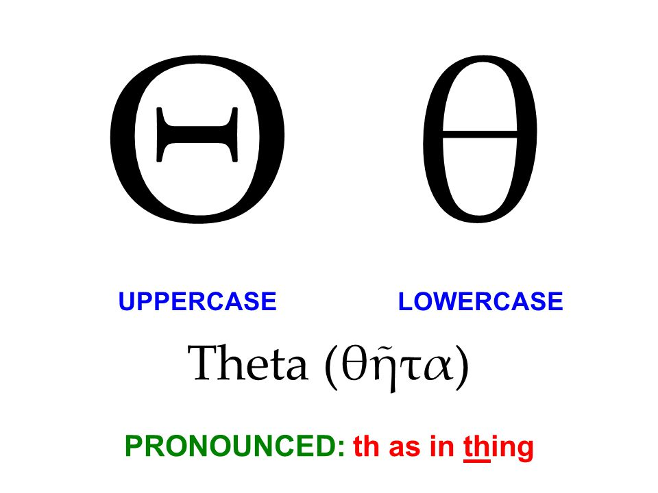 Theta (θῆτα) PRONOUNCED: th as in thing Θ θ UPPERCASE LOWERCASE