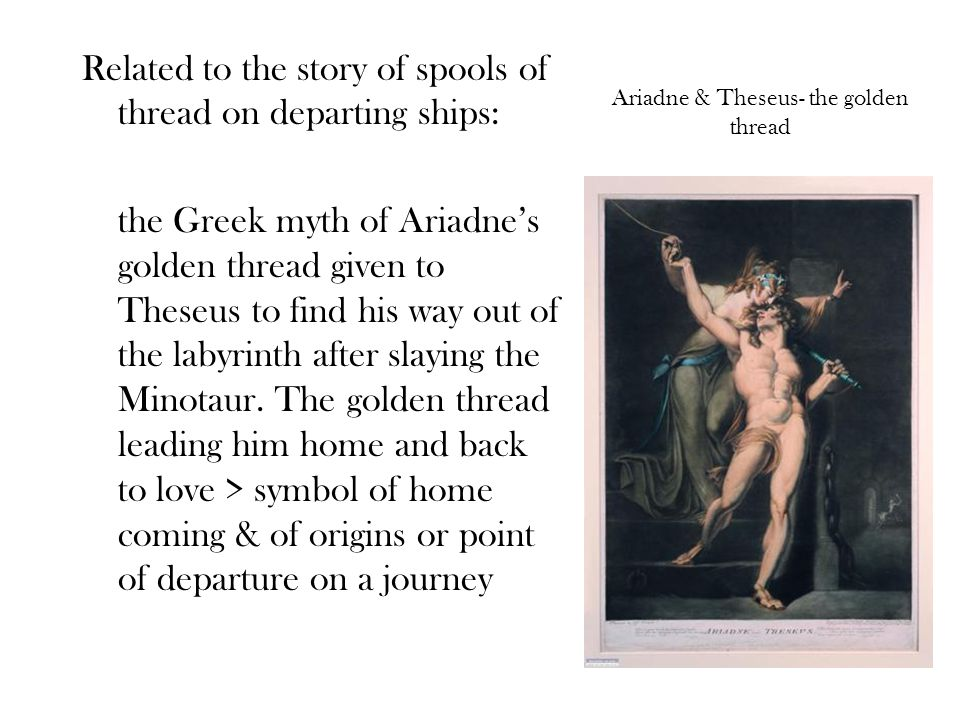 Ariadne & Theseus- the golden thread Related to the story of spools of thread on departing ships: the Greek myth of Ariadne's golden thread given to Theseus to find his way out of the labyrinth after slaying the Minotaur.
