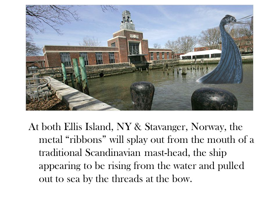At both Ellis Island, NY & Stavanger, Norway, the metal ribbons will splay out from the mouth of a traditional Scandinavian mast-head, the ship appearing to be rising from the water and pulled out to sea by the threads at the bow.
