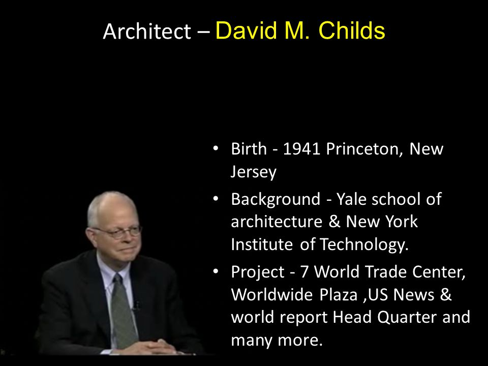 Architect – David M. Childs Birth - 1941 Princeton, New Jersey Background - Yale school of architecture & New York Institute of Technology. Project -