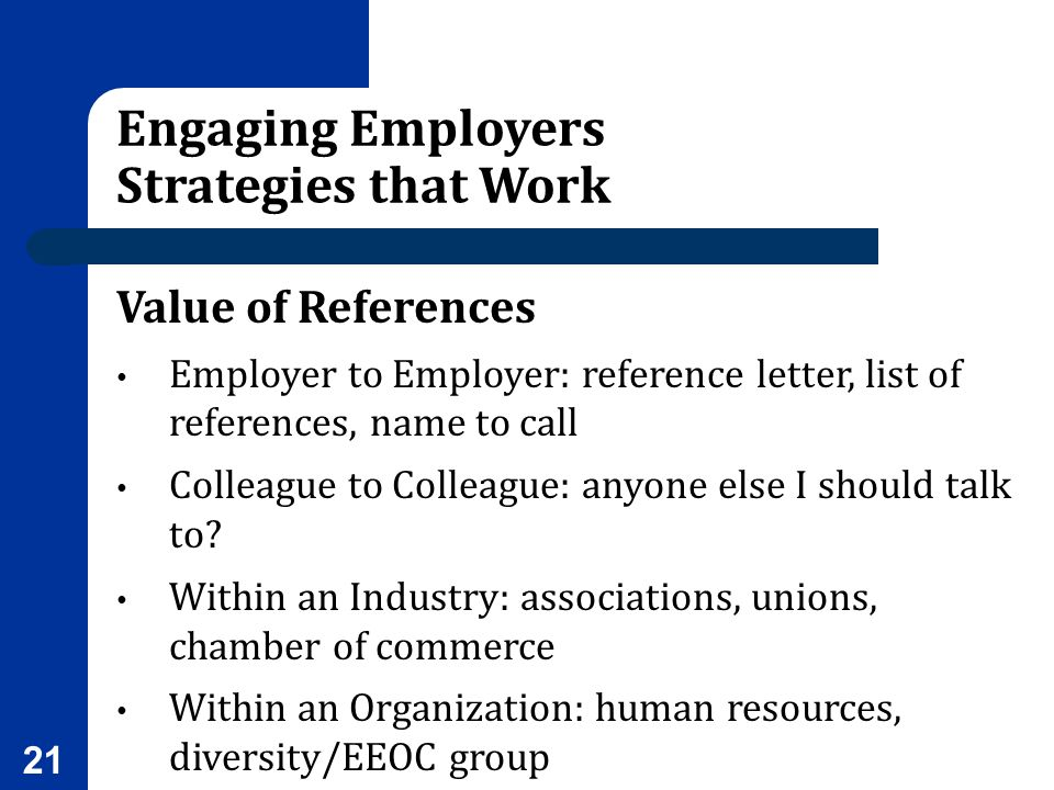 Engaging Employers Strategies that Work Value of References Employer to Employer: reference letter, list of references, name to call Colleague to Coll