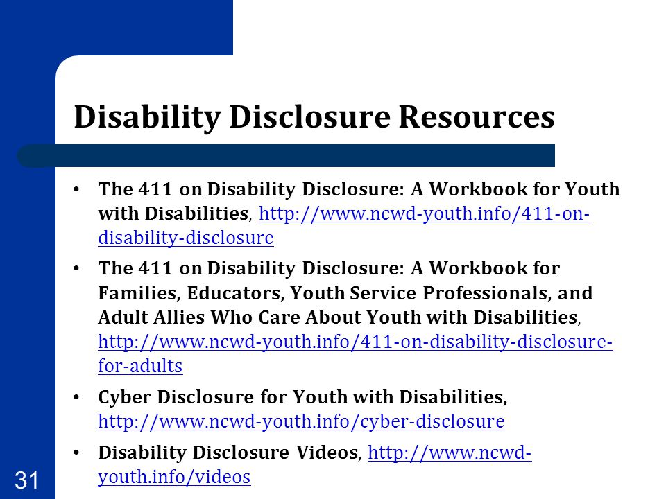Disability Disclosure Resources The 411 on Disability Disclosure: A Workbook for Youth with Disabilities, http://www.ncwd-youth.info/411-on- disabilit