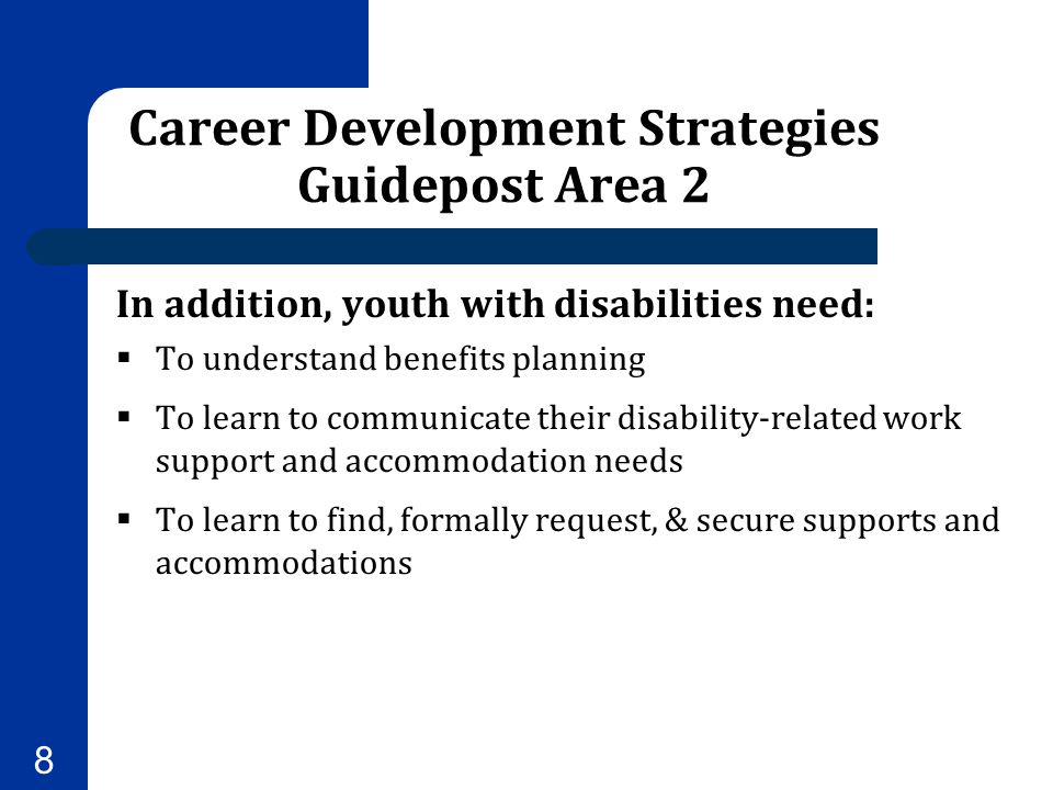 Career Development Strategies Guidepost Area 2 In addition, youth with disabilities need:  To understand benefits planning  To learn to communicate