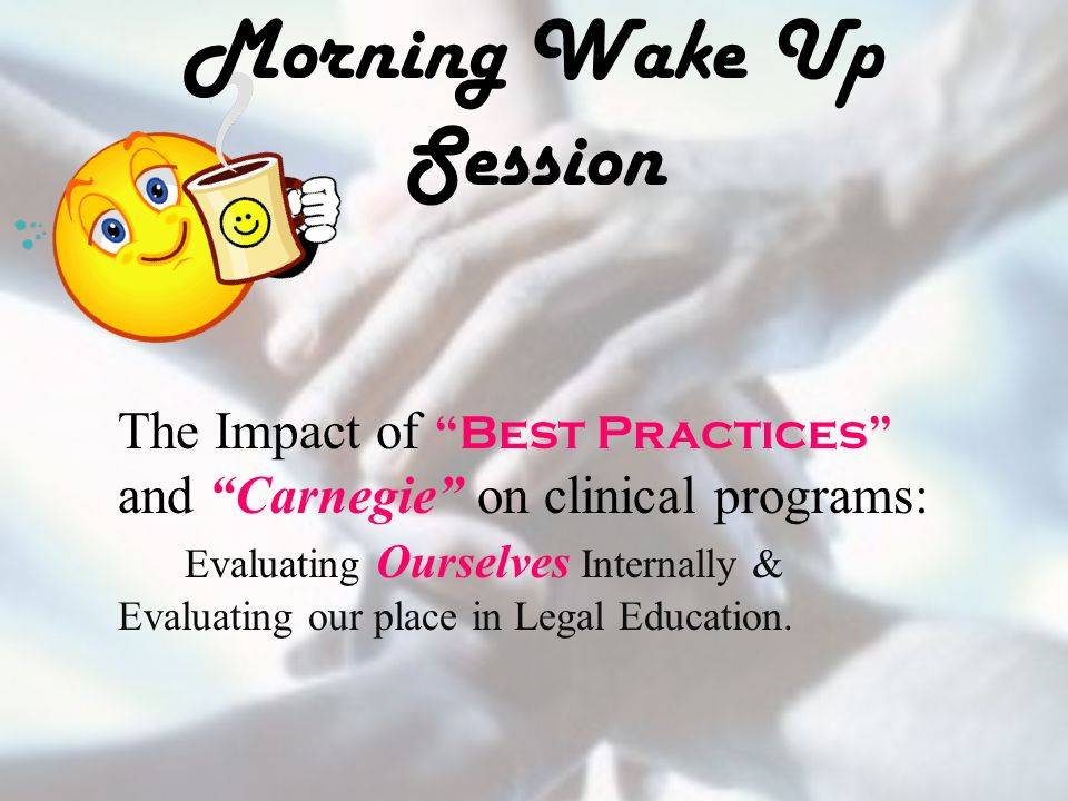 "Morning Wake Up Session The Impact of ""Best Practices"" and ""Carnegie"" on clinical programs: Evaluating Ourselves Internally & Evaluating our place in"