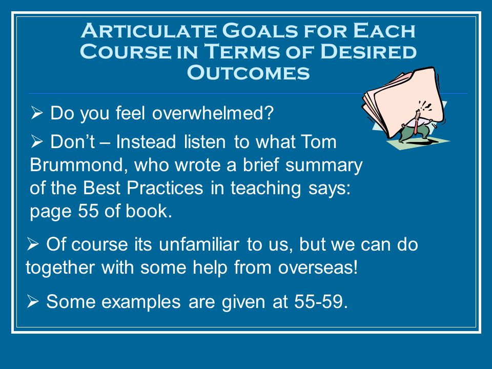 Articulate Goals for Each Course in Terms of Desired Outcomes  Do you feel overwhelmed?  Don't – Instead listen to what Tom Brummond, who wrote a br