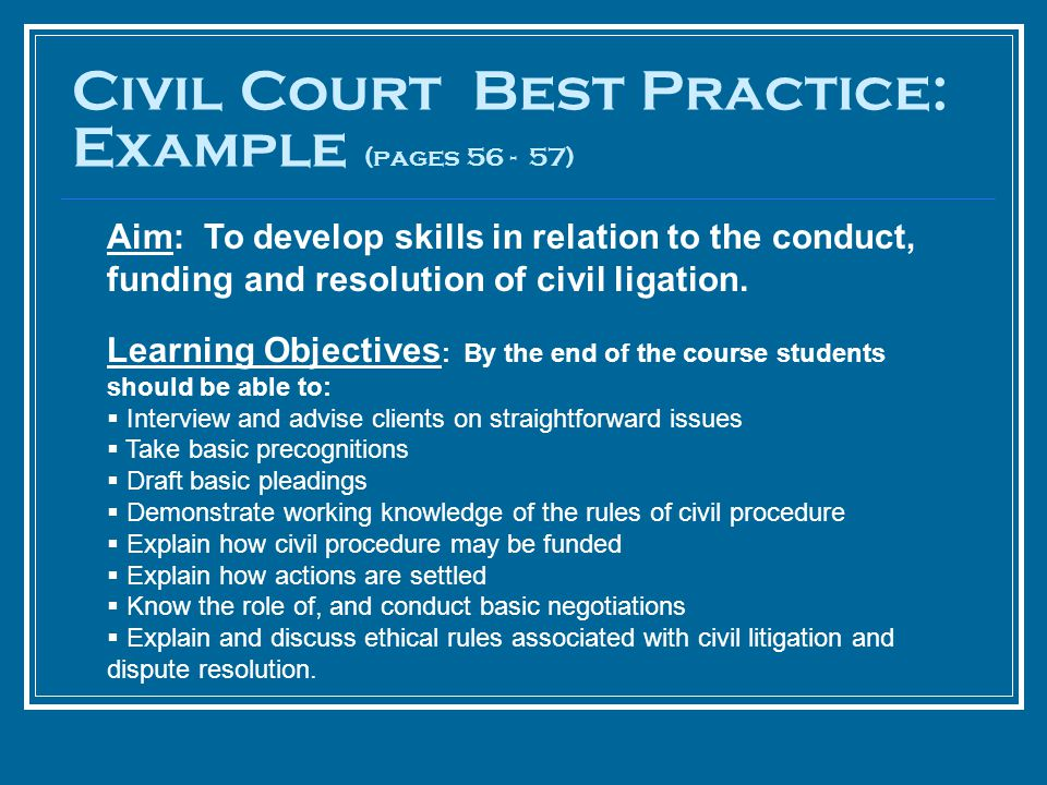 Civil Court Best Practice: Example (pages 56 - 57) Aim: To develop skills in relation to the conduct, funding and resolution of civil ligation. Learni