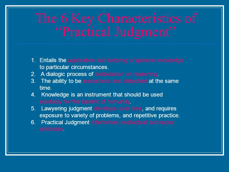 "The 6 Key Characteristics of ""Practical Judgment"" 1.Entails the application and tailoring of general knowledge to particular circumstances. 2. A dialo"