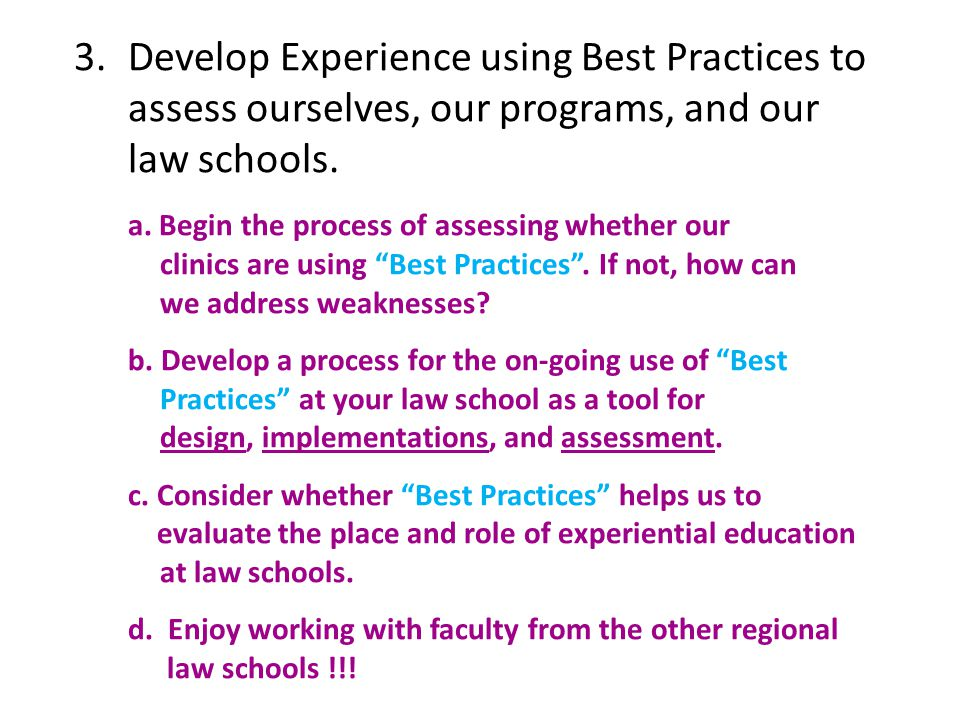 Other Best Practices for Delivering Instruction  Integrate practicing lawyers and judges into the program of Instruction  Enhance Learning with technology  Establish a Learning Center Education and Support Assessment of performance based skills Innovation laboratory for faculty