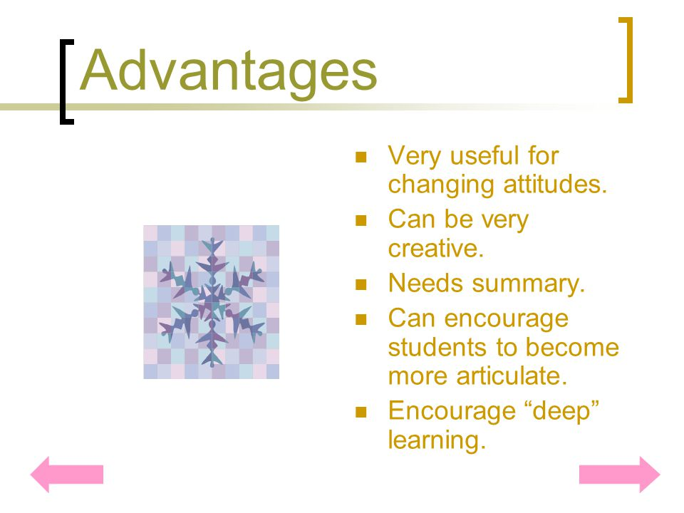 Advantages Very useful for changing attitudes.Can be very creative.