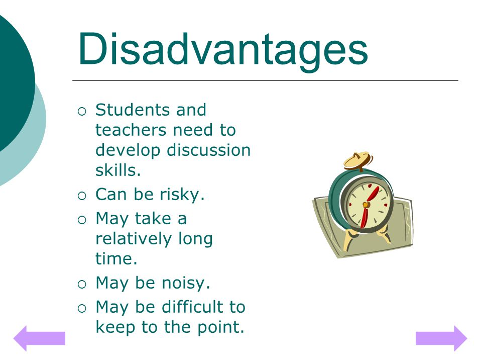 Disadvantages  Students and teachers need to develop discussion skills.