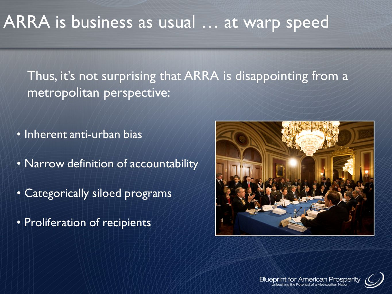 Inherent anti-urban bias Narrow definition of accountability Categorically siloed programs Proliferation of recipients Thus, it's not surprising that ARRA is disappointing from a metropolitan perspective: ARRA is business as usual … at warp speed