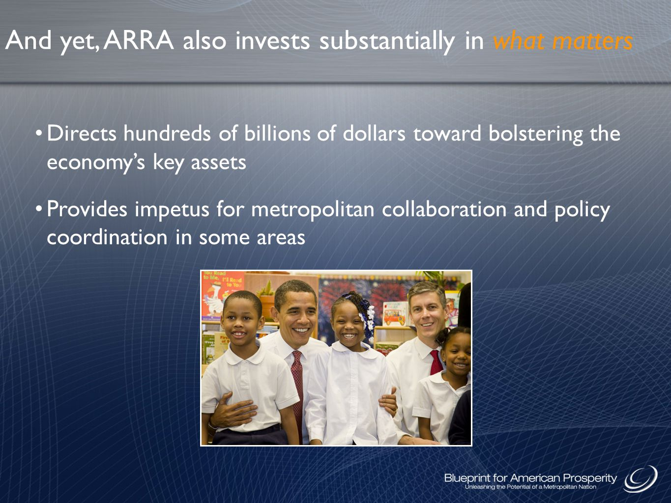 And yet, ARRA also invests substantially in what matters Directs hundreds of billions of dollars toward bolstering the economy's key assets Provides impetus for metropolitan collaboration and policy coordination in some areas