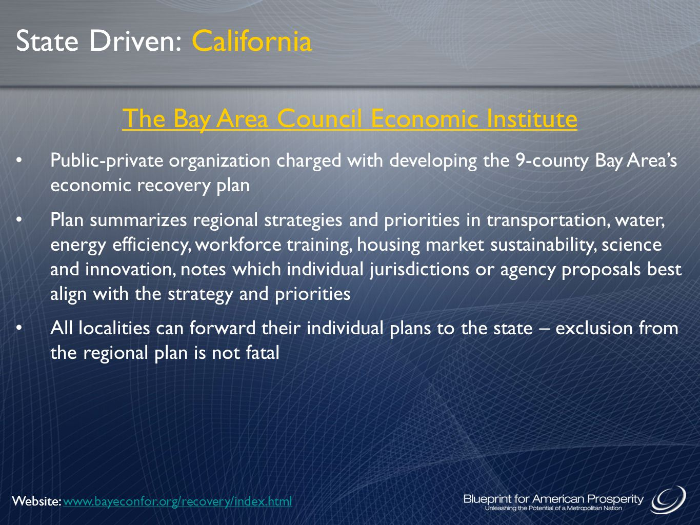 The Bay Area Council Economic Institute Public-private organization charged with developing the 9-county Bay Area's economic recovery plan Plan summarizes regional strategies and priorities in transportation, water, energy efficiency, workforce training, housing market sustainability, science and innovation, notes which individual jurisdictions or agency proposals best align with the strategy and priorities All localities can forward their individual plans to the state – exclusion from the regional plan is not fatal State Driven: California Website: www.bayeconfor.org/recovery/index.htmlwww.bayeconfor.org/recovery/index.html