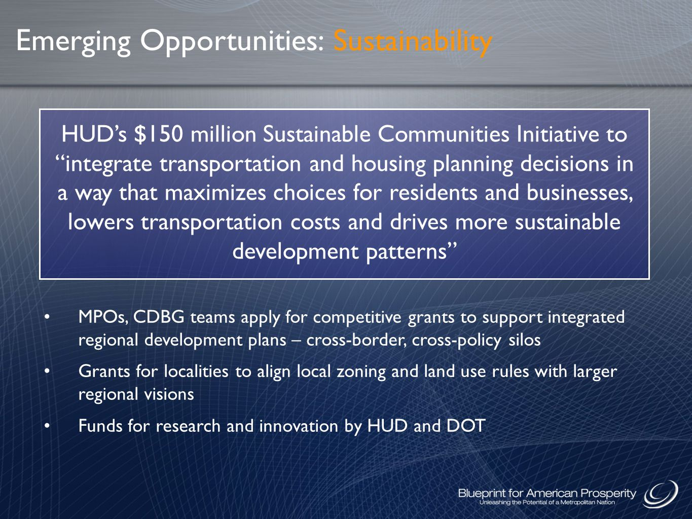 Emerging Opportunities: HUD's $150 million Sustainable Communities Initiative to integrate transportation and housing planning decisions in a way that maximizes choices for residents and businesses, lowers transportation costs and drives more sustainable development patterns MPOs, CDBG teams apply for competitive grants to support integrated regional development plans – cross-border, cross-policy silos Grants for localities to align local zoning and land use rules with larger regional visions Funds for research and innovation by HUD and DOT Sustainability