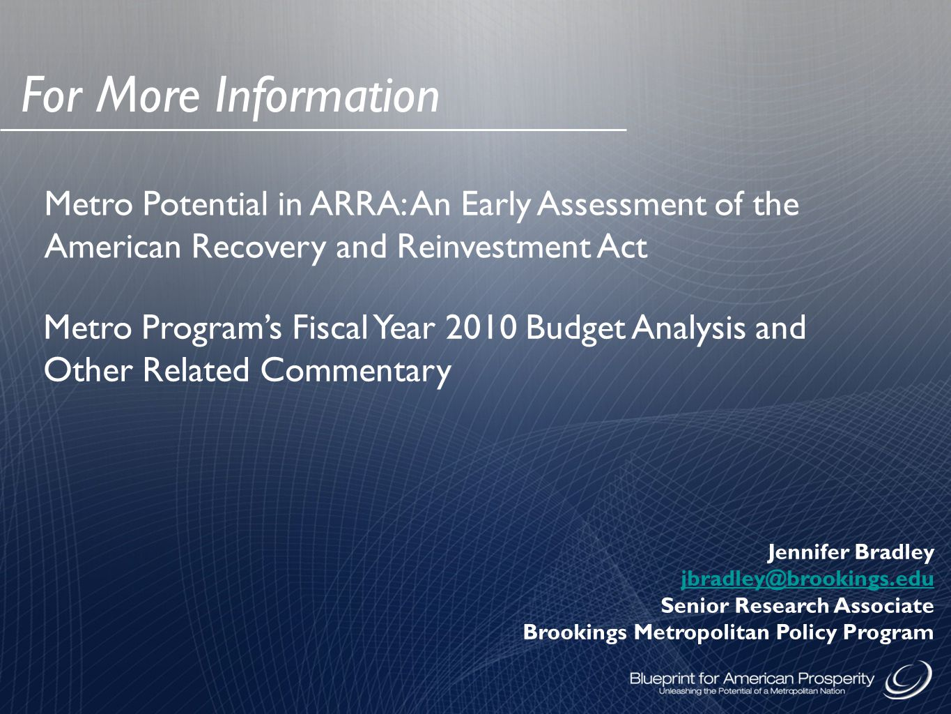For More Information Jennifer Bradley jbradley@brookings.edu Senior Research Associate Brookings Metropolitan Policy Program Metro Potential in ARRA: An Early Assessment of the American Recovery and Reinvestment Act Metro Program's Fiscal Year 2010 Budget Analysis and Other Related Commentary
