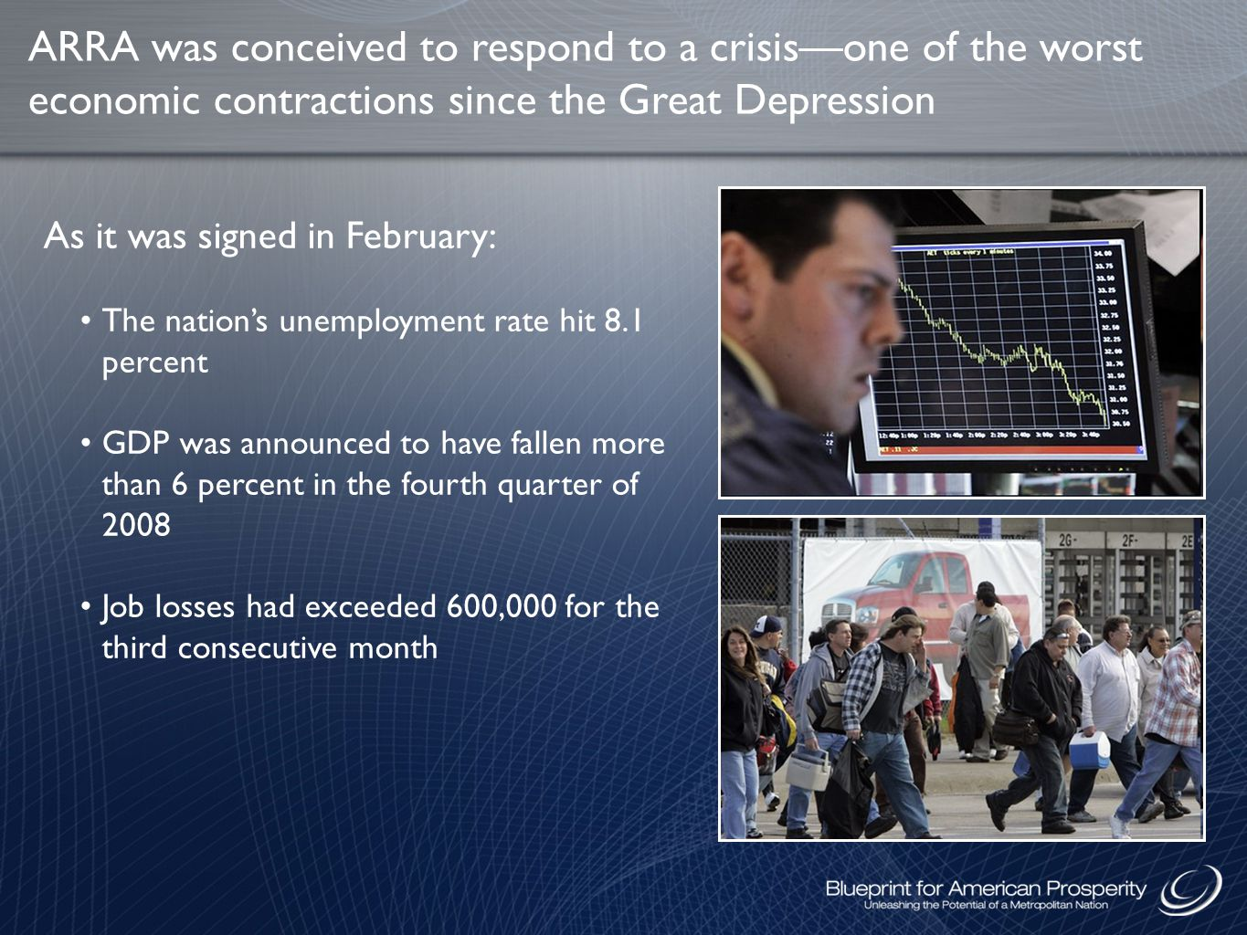 ARRA was conceived to respond to a crisis—one of the worst economic contractions since the Great Depression The nation's unemployment rate hit 8.1 percent GDP was announced to have fallen more than 6 percent in the fourth quarter of 2008 Job losses had exceeded 600,000 for the third consecutive month As it was signed in February: