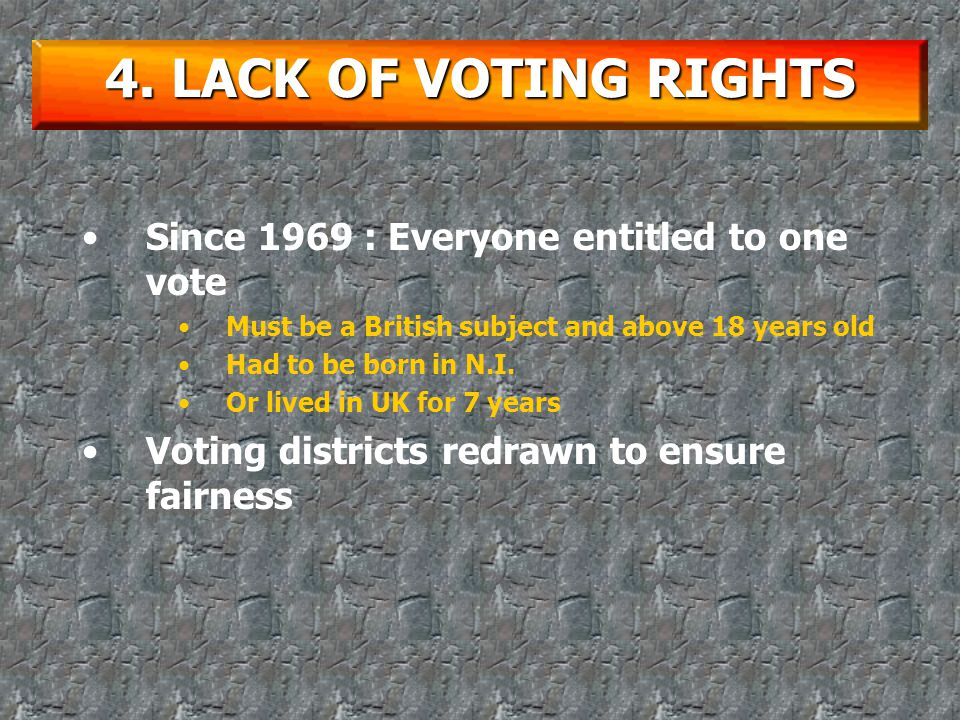 Before 1968 : Voting rights a problem Each household – 2 votes Companies entitled to more votes depended on size Many companies owned by richer Protestants – thus had more votes Voting districts often drawn to include a larger proportion of Protestants Catholics were of course unhappy about this 4.