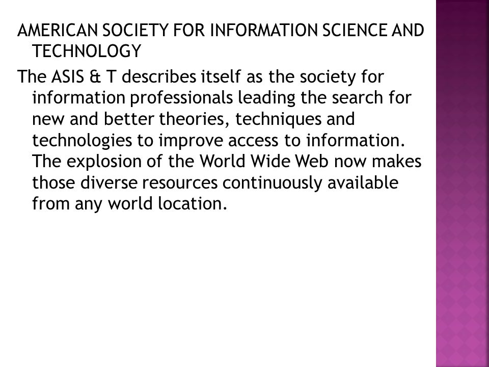AMERICAN SOCIETY FOR INFORMATION SCIENCE AND TECHNOLOGY The ASIS & T describes itself as the society for information professionals leading the search for new and better theories, techniques and technologies to improve access to information.