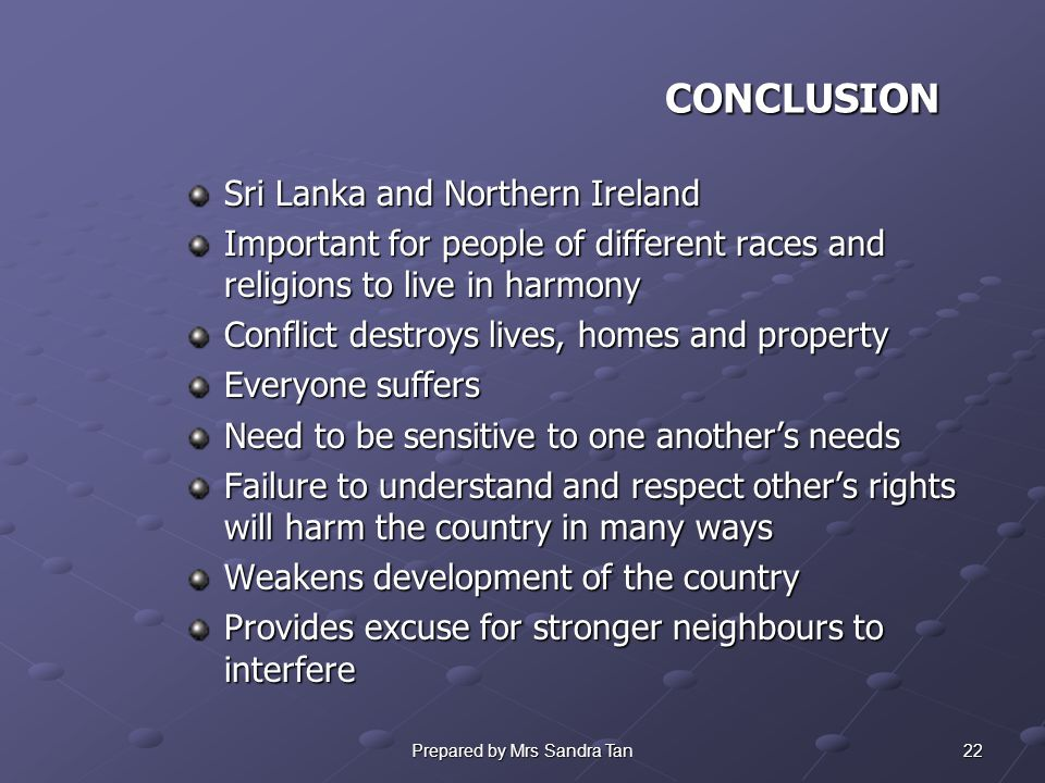 22Prepared by Mrs Sandra Tan CONCLUSION Sri Lanka and Northern Ireland Important for people of different races and religions to live in harmony Conflict destroys lives, homes and property Everyone suffers Need to be sensitive to one another's needs Failure to understand and respect other's rights will harm the country in many ways Weakens development of the country Provides excuse for stronger neighbours to interfere