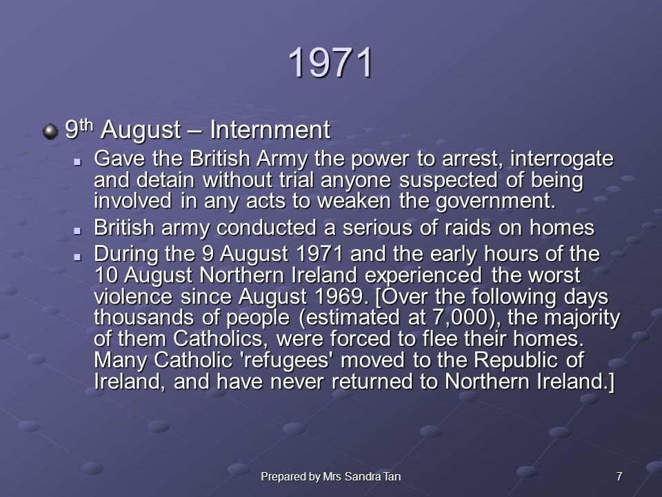 7Prepared by Mrs Sandra Tan 1971 9 th August – Internment Gave the British Army the power to arrest, interrogate and detain without trial anyone suspected of being involved in any acts to weaken the government.