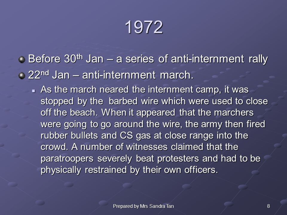 9Prepared by Mrs Sandra Tan 1972 28 th Jan – NICRA planned for a 2 nd anti- internment rally march on 30 th Jan 30 th Jan – Bloody Sunday At approximately 4.10pm soldiers began to open fire on the marchers.